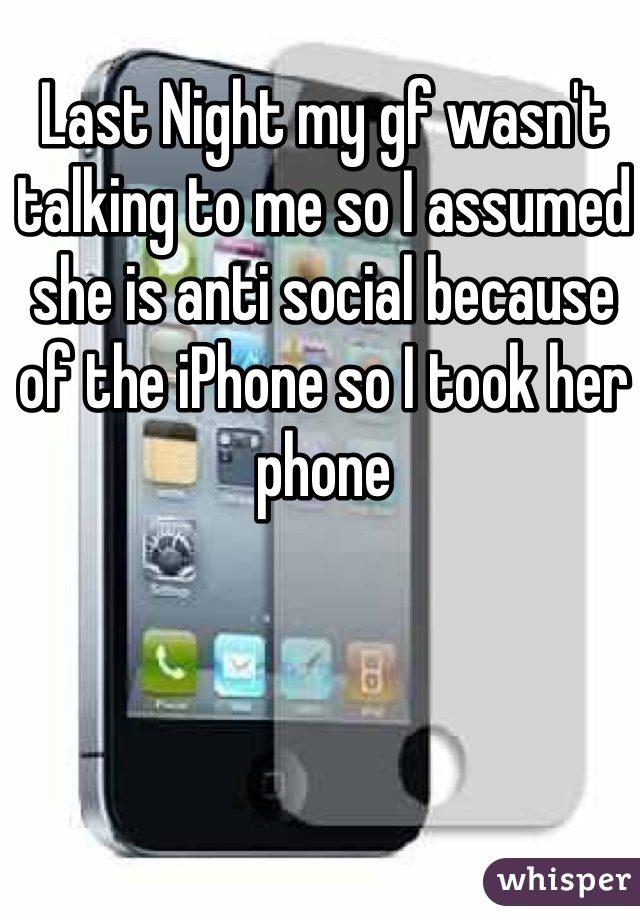 Last Night my gf wasn't talking to me so I assumed she is anti social because of the iPhone so I took her phone