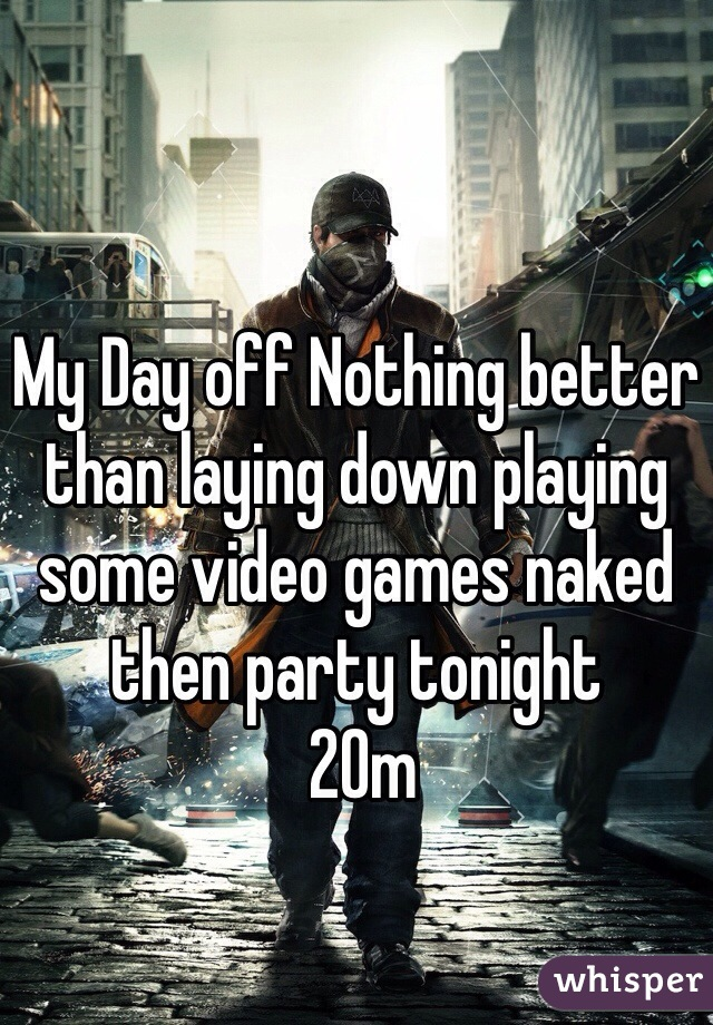 My Day off Nothing better than laying down playing some video games naked then party tonight   20m