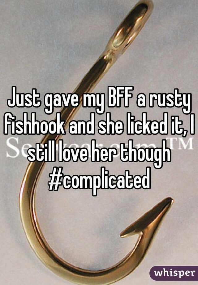 Just gave my BFF a rusty fishhook and she licked it, I still love her though #complicated