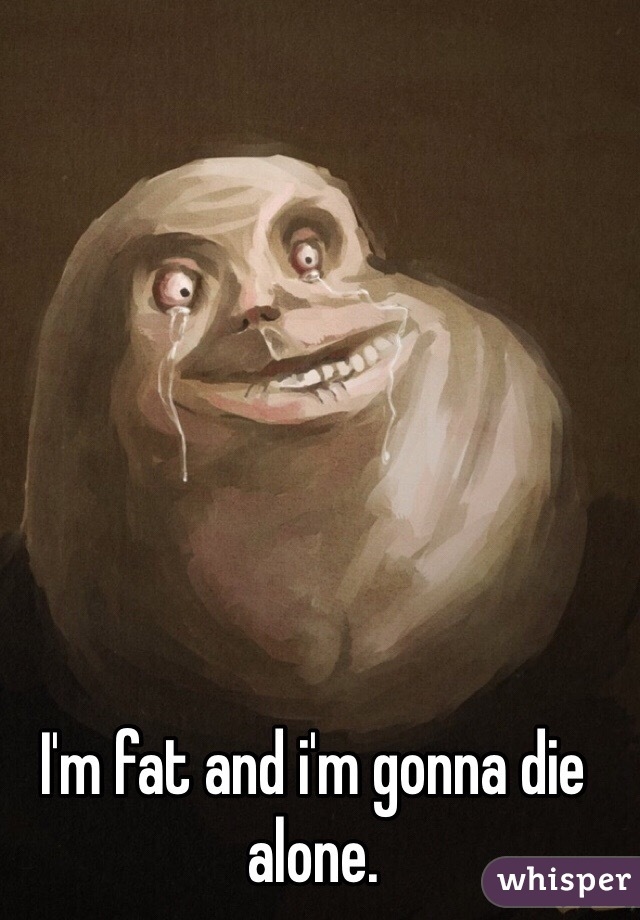 I'm fat and i'm gonna die alone.