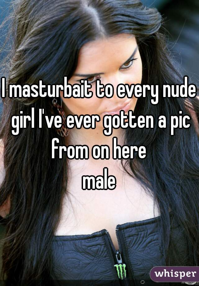 I masturbait to every nude girl I've ever gotten a pic from on here   male