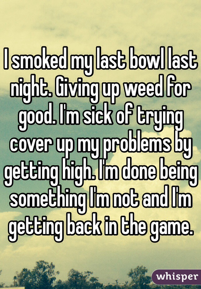 I smoked my last bowl last night. Giving up weed for good. I'm sick of trying cover up my problems by getting high. I'm done being something I'm not and I'm getting back in the game.