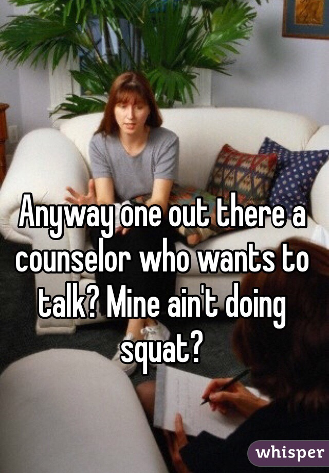 Anyway one out there a counselor who wants to talk? Mine ain't doing squat?