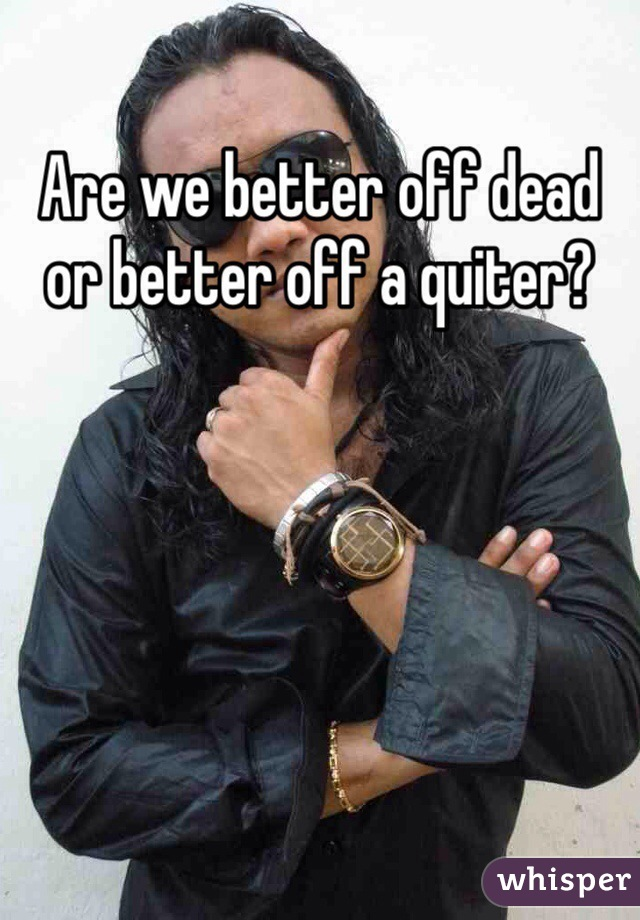 Are we better off dead or better off a quiter?
