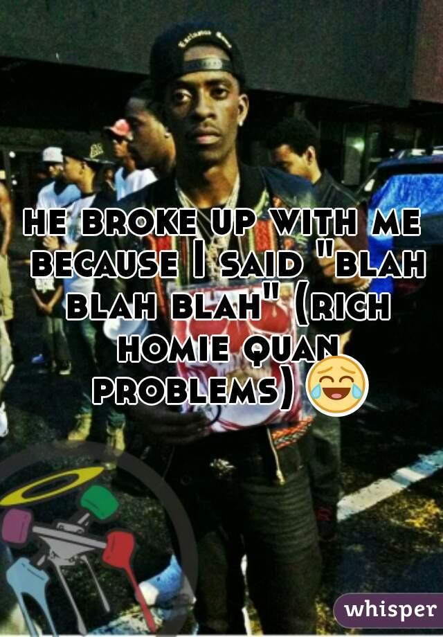 "he broke up with me because I said ""blah blah blah"" (rich homie quan problems) 😂"