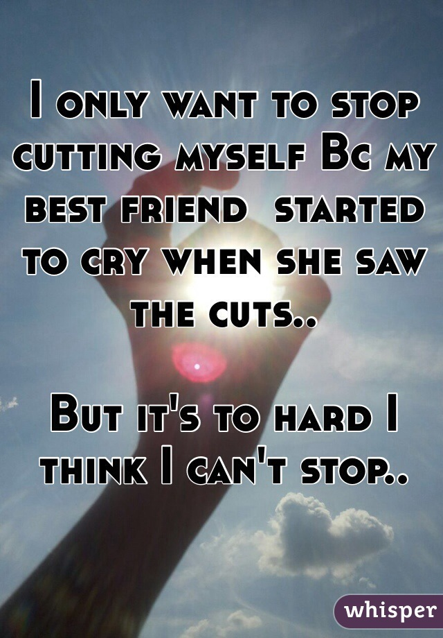 I only want to stop cutting myself Bc my best friend  started to cry when she saw the cuts..   But it's to hard I think I can't stop..
