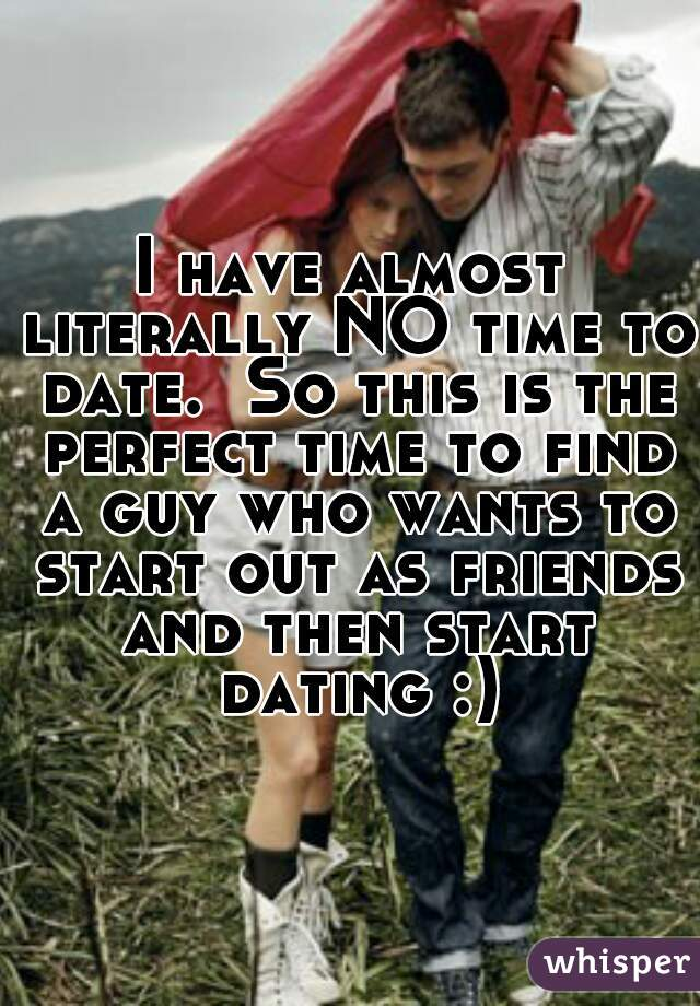 I have almost literally NO time to date.  So this is the perfect time to find a guy who wants to start out as friends and then start dating :)