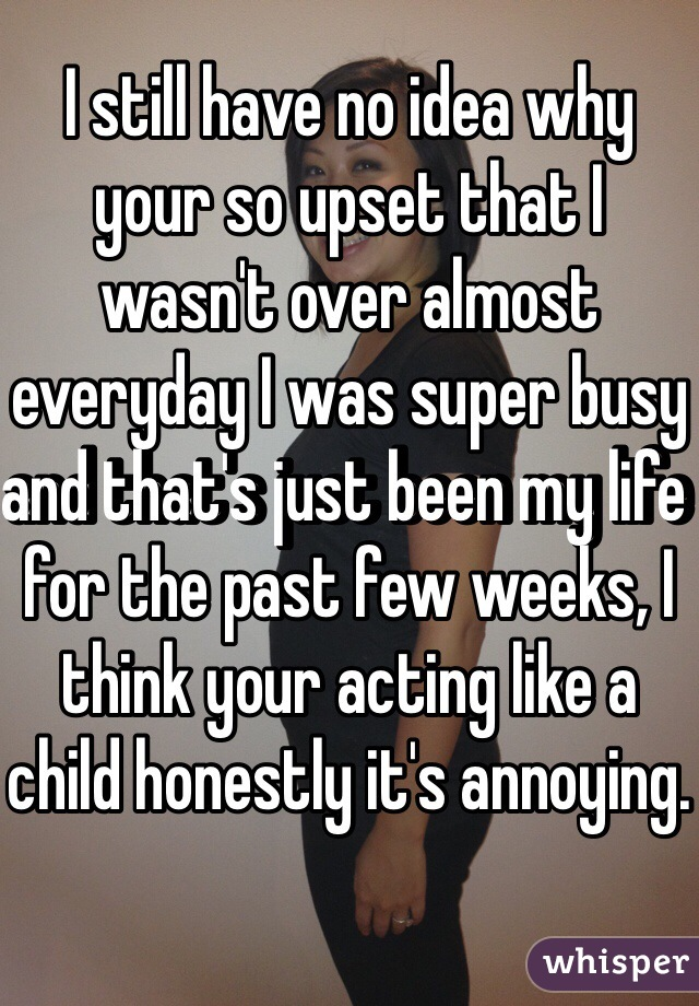 I still have no idea why your so upset that I wasn't over almost everyday I was super busy and that's just been my life for the past few weeks, I think your acting like a child honestly it's annoying.