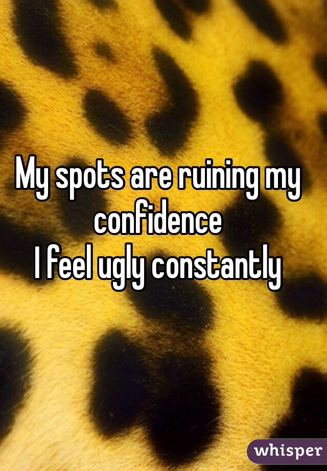 My spots are ruining my confidence I feel ugly constantly