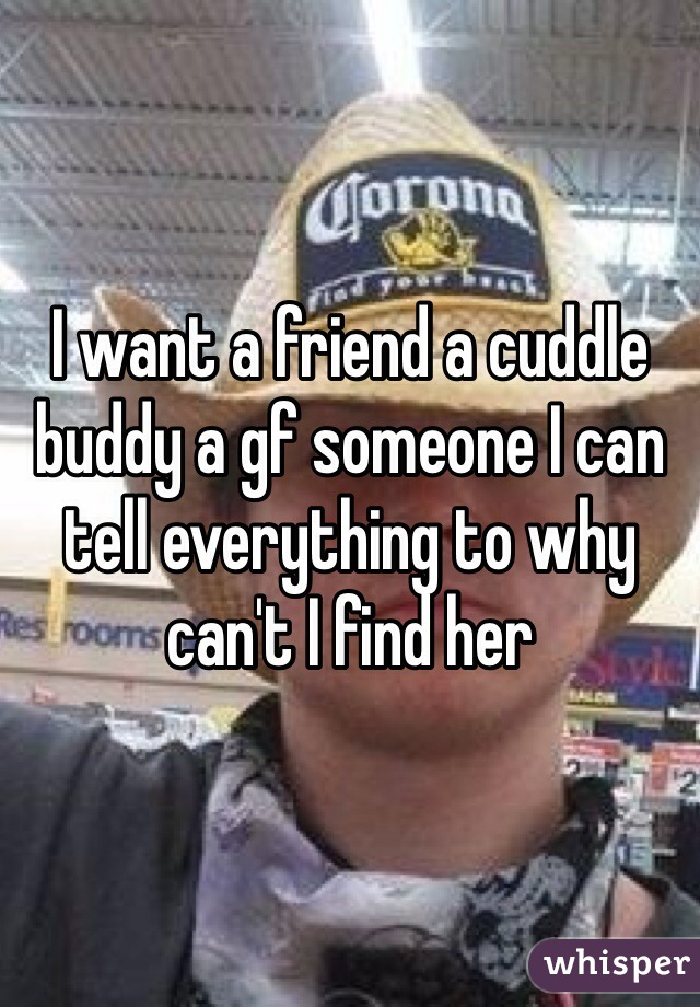 I want a friend a cuddle buddy a gf someone I can tell everything to why can't I find her