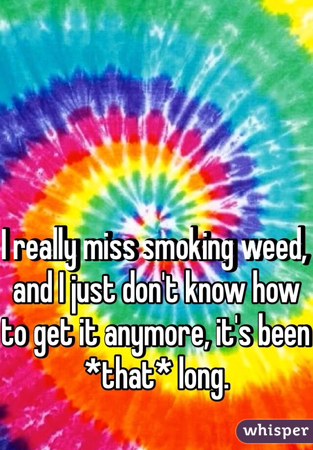 I really miss smoking weed, and I just don't know how to get it anymore, it's been *that* long.