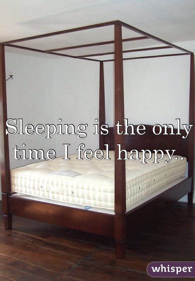 Sleeping is the only time I feel happy..