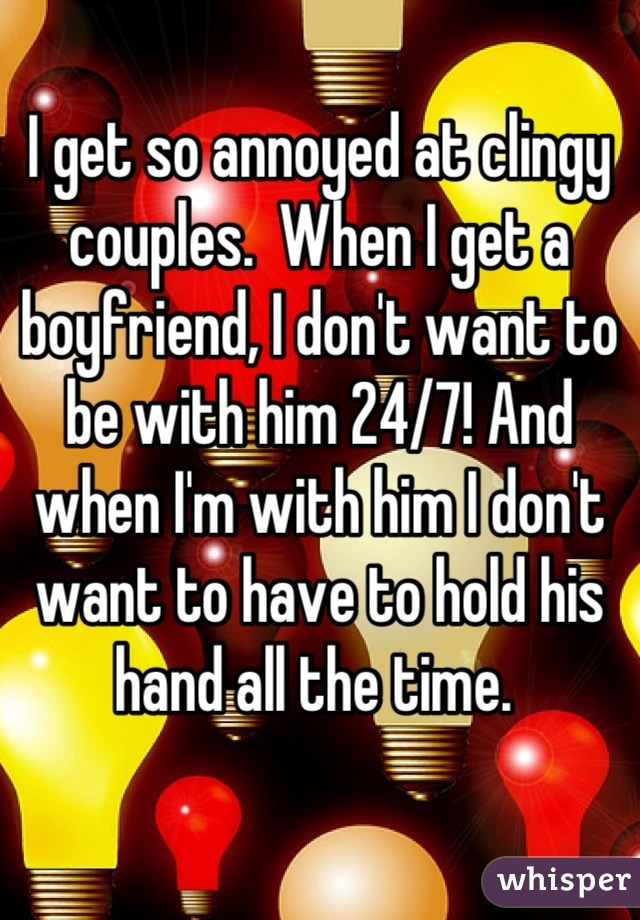 I get so annoyed at clingy couples.  When I get a boyfriend, I don't want to be with him 24/7! And when I'm with him I don't want to have to hold his hand all the time.