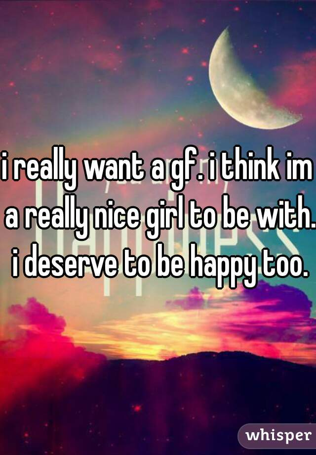 i really want a gf. i think im a really nice girl to be with. i deserve to be happy too.