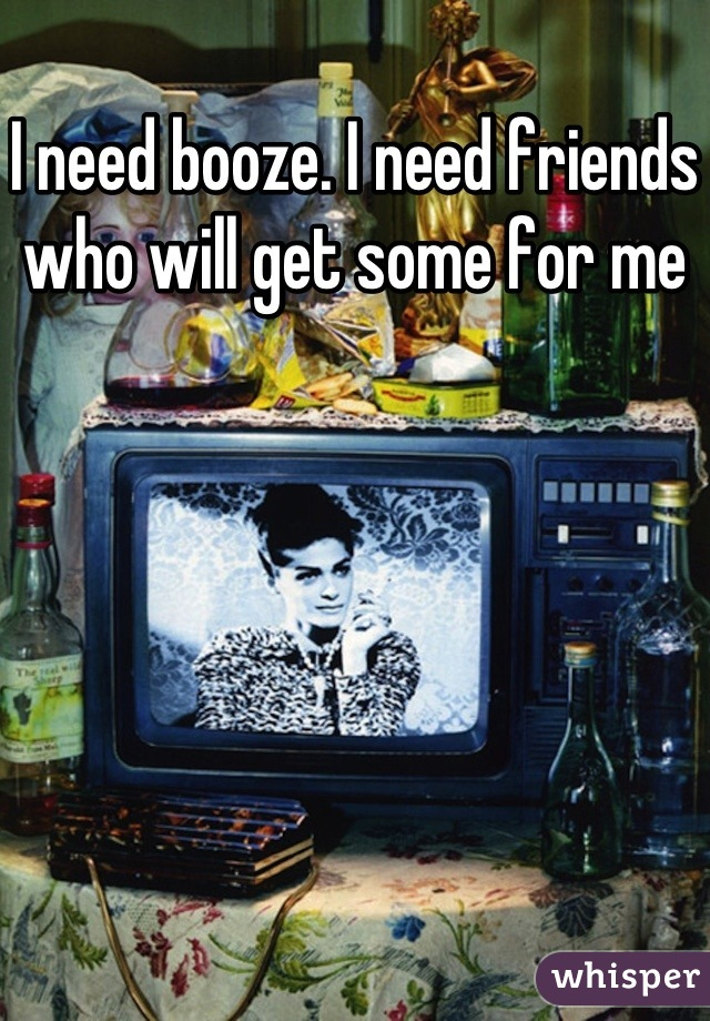 I need booze. I need friends who will get some for me