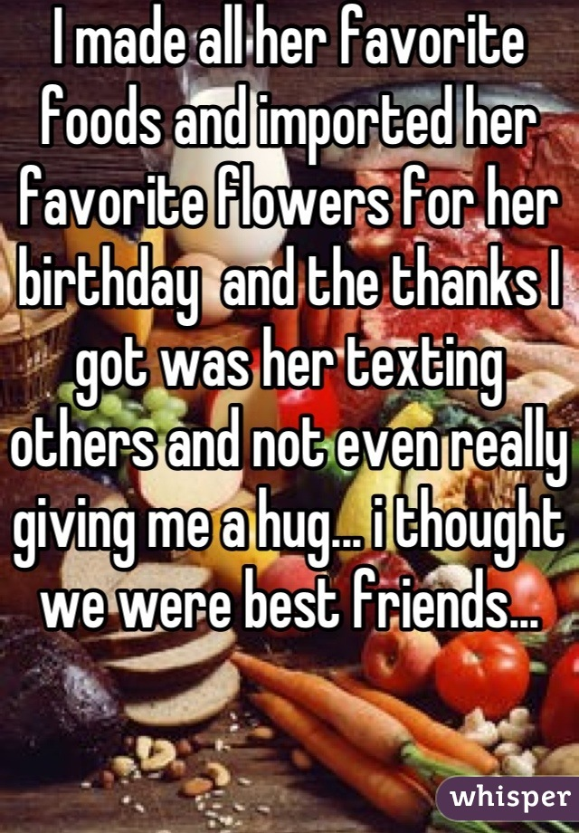 I made all her favorite foods and imported her favorite flowers for her birthday  and the thanks I got was her texting others and not even really giving me a hug... i thought we were best friends...