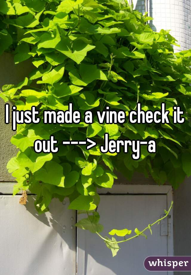I just made a vine check it out ---> Jerry-a