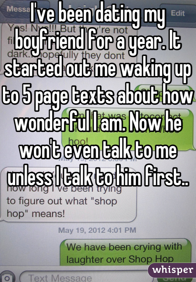 I've been dating my boyfriend for a year. It started out me waking up to 5 page texts about how wonderful I am. Now he won't even talk to me unless I talk to him first..