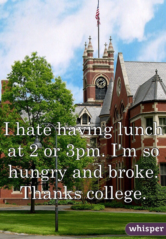 I hate having lunch at 2 or 3pm. I'm so hungry and broke. Thanks college.