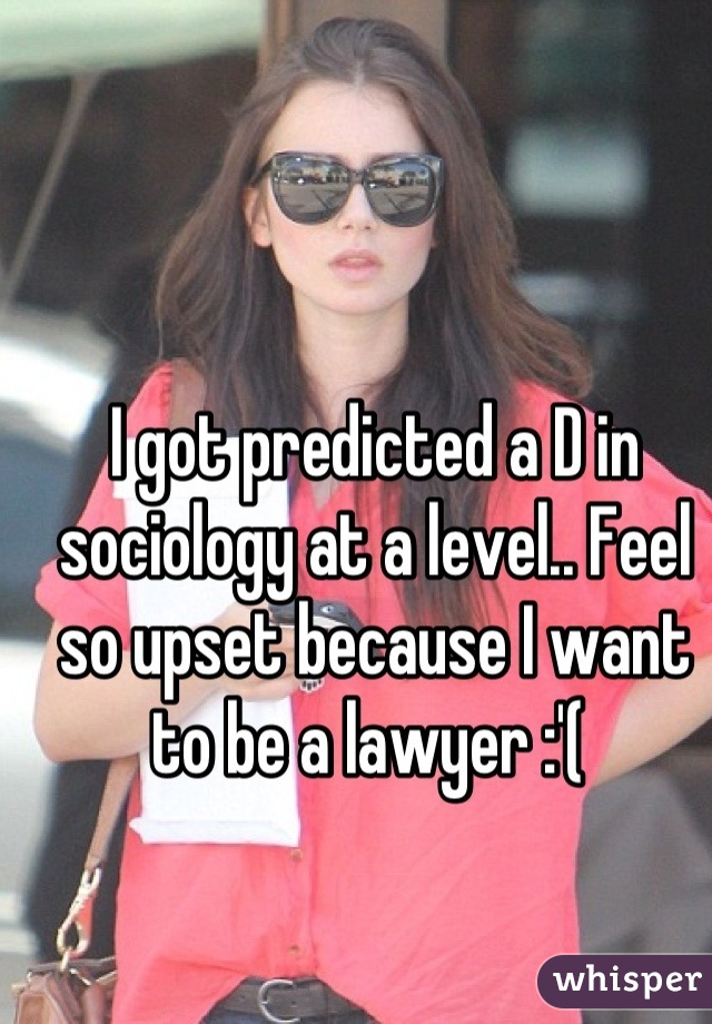 I got predicted a D in sociology at a level.. Feel so upset because I want to be a lawyer :'(