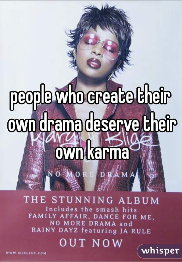 people who create their own drama deserve their own karma