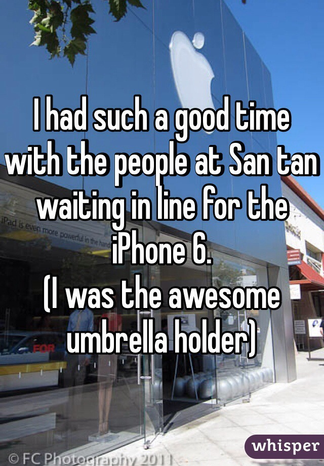 I had such a good time with the people at San tan waiting in line for the iPhone 6.  (I was the awesome umbrella holder)