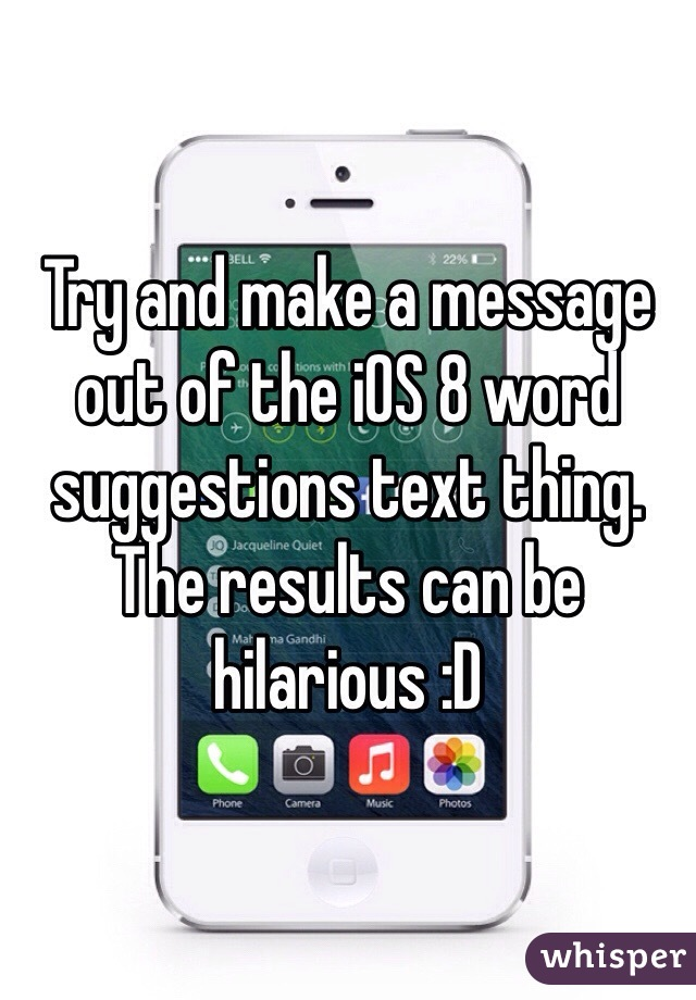 Try and make a message out of the iOS 8 word suggestions text thing. The results can be hilarious :D