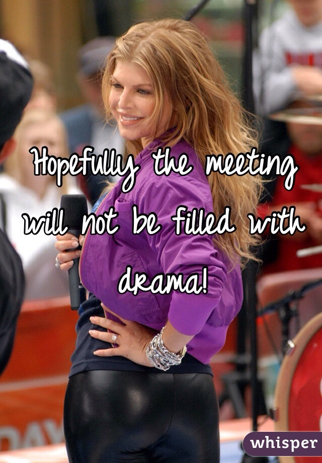 Hopefully the meeting will not be filled with drama!
