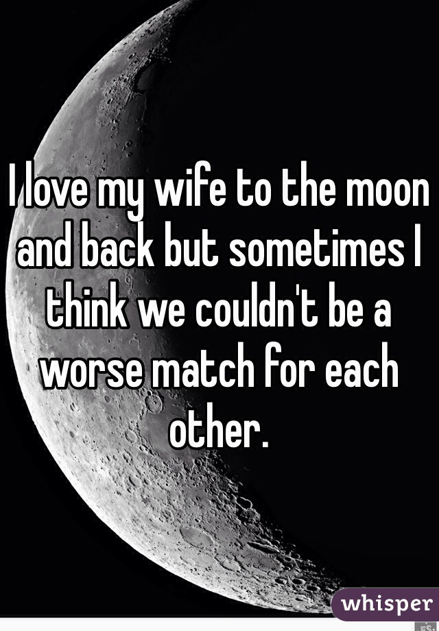 I love my wife to the moon and back but sometimes I think we couldn't be a worse match for each other.