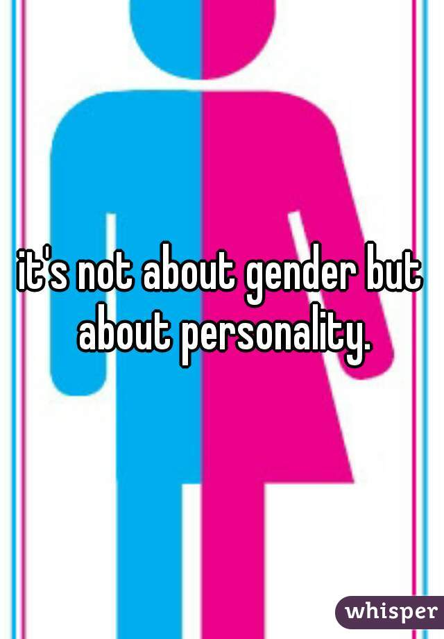 it's not about gender but about personality.