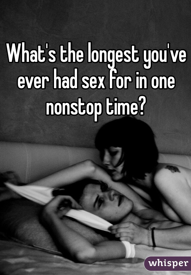What's the longest you've ever had sex for in one nonstop time?
