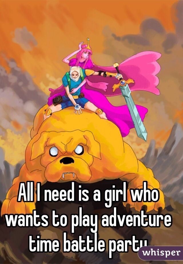 All I need is a girl who wants to play adventure time battle party