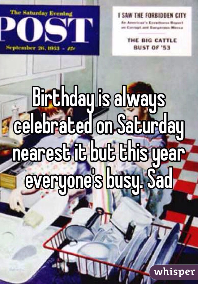Birthday is always celebrated on Saturday nearest it but this year everyone's busy. Sad