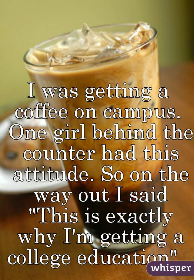 "I was getting a coffee on campus.  One girl behind the counter had this attitude. So on the way out I said ""This is exactly why I'm getting a college education""."