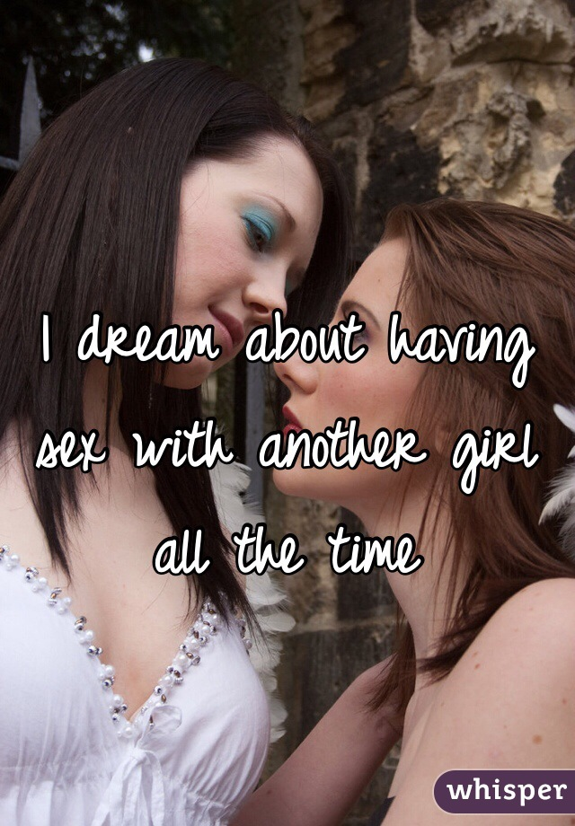 I dream about having sex with another girl all the time