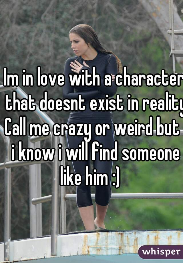 Im in love with a character that doesnt exist in reality Call me crazy or weird but  i know i will find someone like him :)