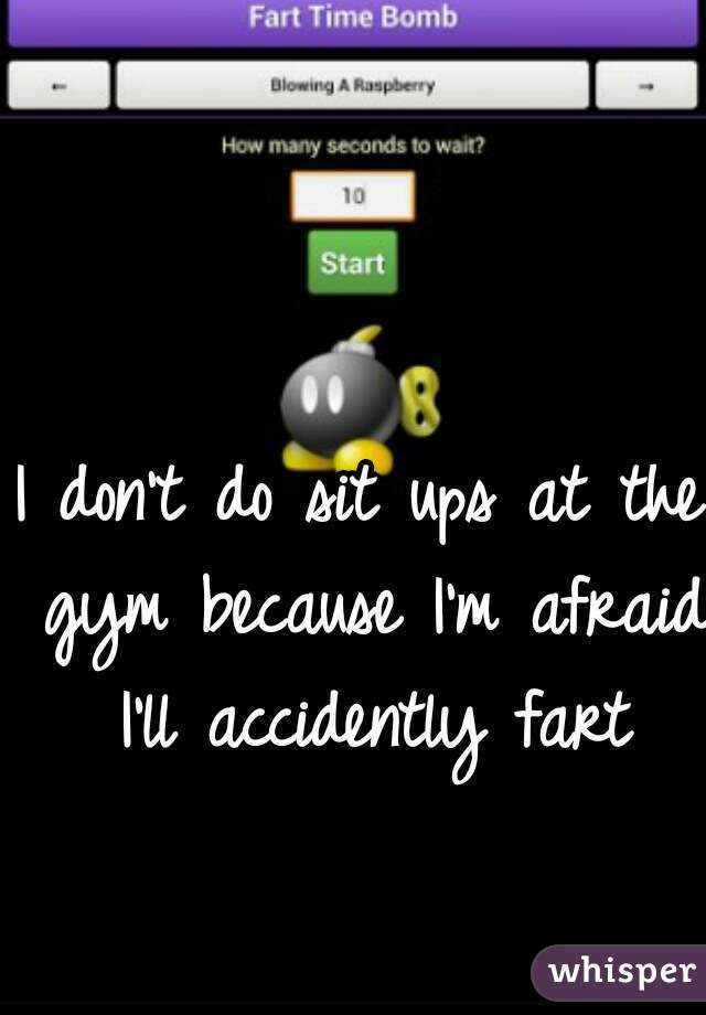 I don't do sit ups at the gym because I'm afraid I'll accidently fart