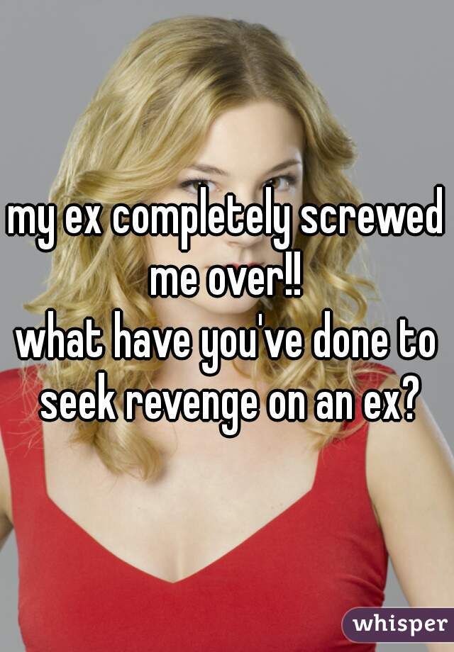 my ex completely screwed me over!!   what have you've done to seek revenge on an ex?