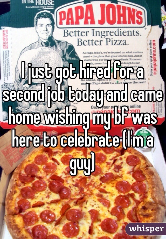 I just got hired for a second job today and came home wishing my bf was here to celebrate (I'm a guy)