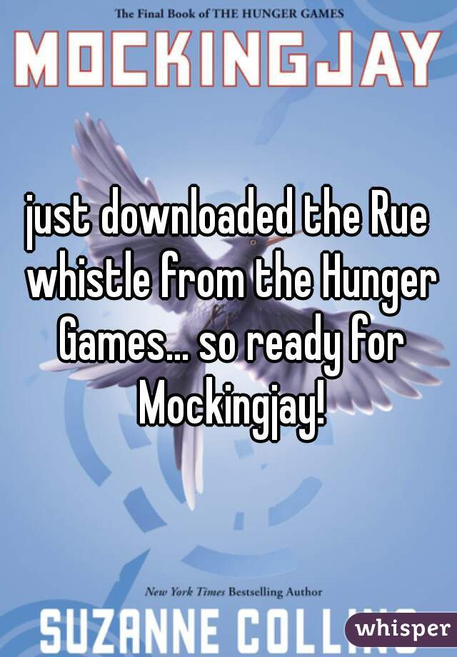 just downloaded the Rue whistle from the Hunger Games... so ready for Mockingjay!