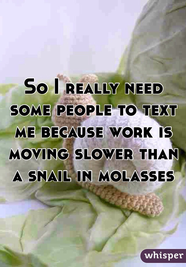 So I really need some people to text me because work is moving slower than a snail in molasses