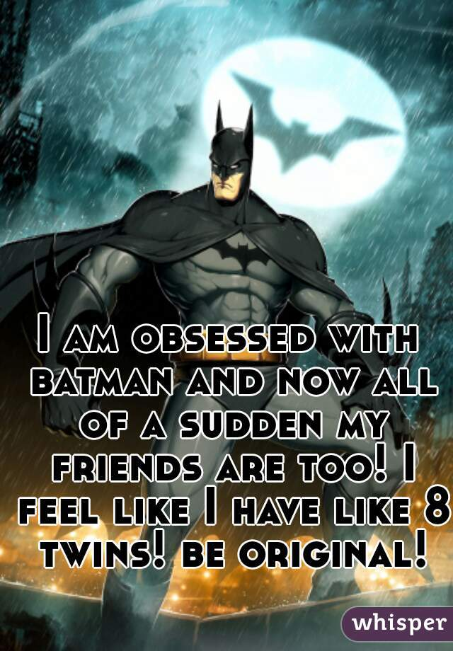 I am obsessed with batman and now all of a sudden my friends are too! I feel like I have like 8 twins! be original!
