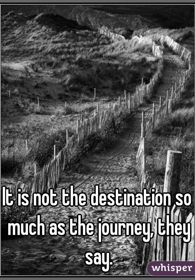 It is not the destination so much as the journey, they say.
