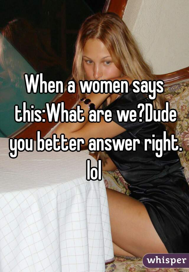 When a women says this:What are we?Dude you better answer right. lol