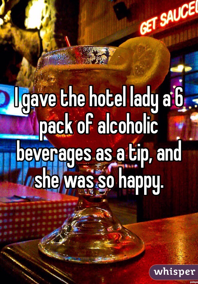 I gave the hotel lady a 6 pack of alcoholic beverages as a tip, and she was so happy.