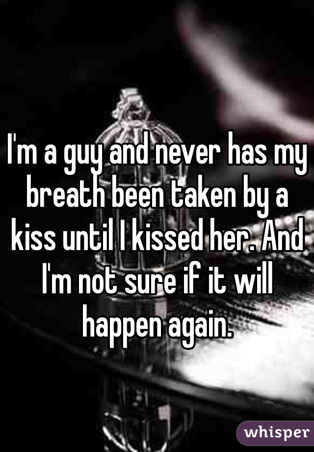 I'm a guy and never has my breath been taken by a kiss until I kissed her. And I'm not sure if it will happen again.