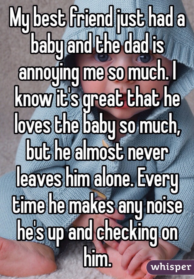 My best friend just had a baby and the dad is annoying me so much. I know it's great that he loves the baby so much, but he almost never leaves him alone. Every time he makes any noise he's up and checking on him.