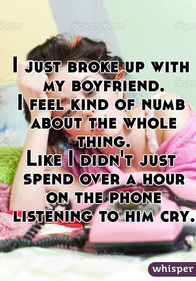 I just broke up with my boyfriend. I feel kind of numb about the whole thing. Like I didn't just spend over a hour on the phone listening to him cry.