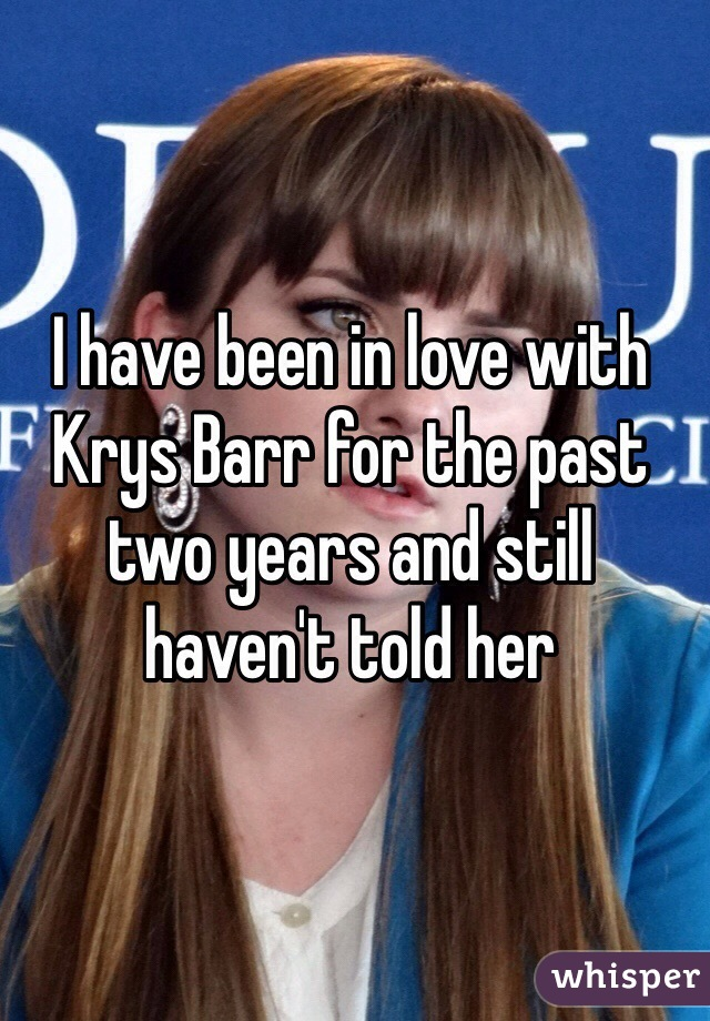 I have been in love with Krys Barr for the past two years and still haven't told her