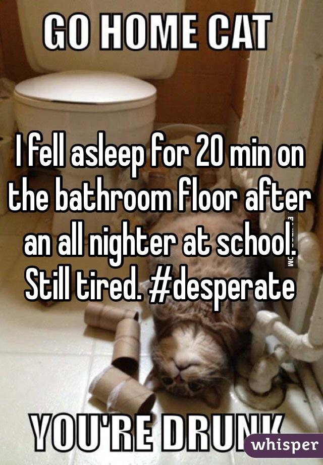 I fell asleep for 20 min on the bathroom floor after an all nighter at school. Still tired. #desperate